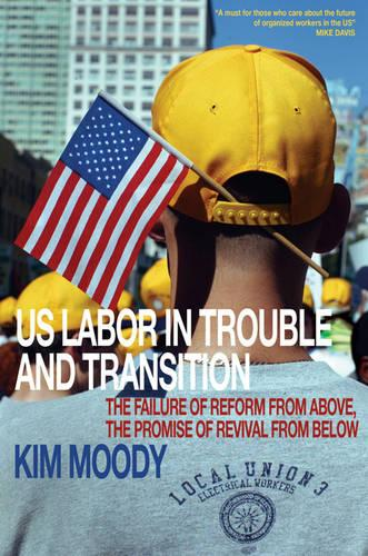 U.S. Labor in Trouble and Transition: The Failure of Reform from Above, the Promise of Revival from Below (Paperback)