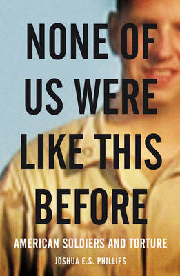 None of Us Were Like This Before: How American Soldiers Turned Turned to Torture (Hardback)