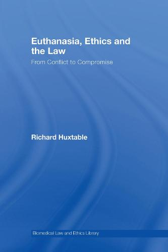Euthanasia, Ethics and the Law: From Conflict to Compromise - Biomedical Law & Ethics Library (Hardback)