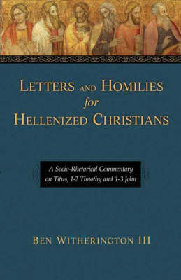 Letters and Homilies for Hellenized Christians: Vol. 1: A Socio-rhetorical Commentary on Titus, 1-2 Timothy and 1-3 John (Hardback)