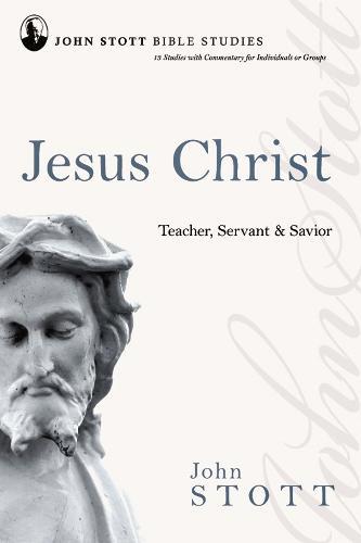 Jesus Christ: Teacher, Servant and Saviour - John Stott Bible Studies (Paperback)