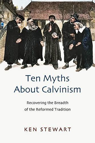 Ten Myths About Calvinism: Recovering the Breadth of the Reformed Tradition (Paperback)
