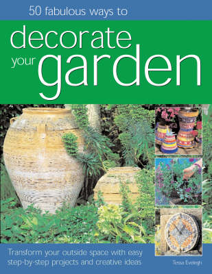 50 Fabulous Ways to Decorate Your Garden: Transform Your Outside Space with Easy Step-by-step Projects and Creative Ideas (Paperback)