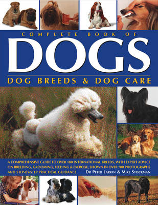 Complete Book of Dogs, Dog Breeds and Dog Care: A Comprehensive Guide to Over 180 International Breeds, with Expert Advice on Breeding, Grooming, Feeding and Exercise, Shown in Over 700 Photographs and Step-by-step Practical Guidance (Paperback)