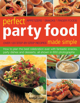 Perfect Party Food Made Simple: How to Plan the Best Celebration Ever with Fantastic Snacks, Party Dishes and Desserts, All Shown in 650 Photographs (Paperback)