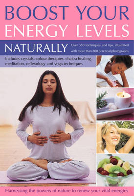 Boost Your Energy Levels Naturally: Over 500 Simple Techniques and Tips for Harnessing the Powers of Nature to Renew Your Vital Energies, Illustrated with Over 750 Colour Photographs (Paperback)
