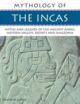 Mythology of the Incas: Myths and Legends of the Ancient Andes, Western Valleys, Deserts and Amazonia (Paperback)
