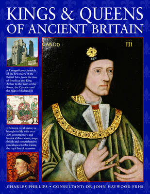 Kings and Queens of Ancient Britain: The Magnificent Chronicle of the First Rulers of the British Isles, from the Time of Bouddica and King Arthur to the Wars of the Roses, the Crusades and the Reign of Richard III (Paperback)