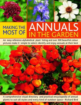 Making the Most of Annuals in the Garden: An Easy-reference Alphabetical Plant Listing and Over 300 Beautiful Colour Pictures Make it Simple to Select, Identify and Enjoy Annuals at Their Best (Paperback)