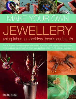 Make Your Own Jewellery Using Fabric, Embroidery, Beads and Shells: Over 40 Inspiring Step-by-step Projects for Creating All Kinds of Stylish Bangles, Brooches, Earrings, Rings, Necklaces, Hair Accessories, Trinket Bags and Boxes, Shown in 420 Stunning Photographs (Paperback)
