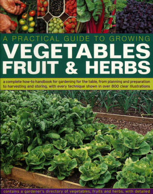 A Practical Guide to Growing Vegetables, Fruit and Herbs: A Complete How-to Handbook for Gardening for the Table, from Planning and Preparation to Harvesting and Storing with Every Technique Shown in Over 800 Step-by-step Photographs (Paperback)