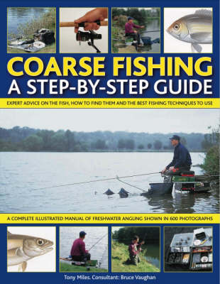 Coarse Fishing: A Step-by-Step Guide - Expert Advice on the Fish to Go for, How to Find Them and the Best Fishing Techniques to Use - a Complete Illustrated Manual of Freshwater Angling Shown Step-by-Step in Over 600 Photographs and Artworks (Paperback)
