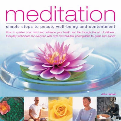 Meditation: Simple Steps to Peace, Well-being and Contentment - How to Quieten Your Mind and Enhance Your Health and Life Through the Art of Stillness - Everyday Techniques for Everyone with Over 90 Beautiful Images to Guide and Inspire (Paperback)