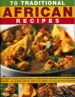70 Traditional African Recipes: Authentic Classic Dishes from All Over Africa Adapted for the Western Kitchen - All Shown Step-by-step in 300 Simple-to-follow Photographs (Paperback)