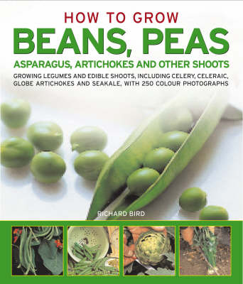 How to Grow Beans, Peas, Asparagus, Artichokes and Other Shoots: Growing Legumes and Edible Shoots, Including Celery, Celeriac, Globe Artichokes and Saekale, with 250 Colour Photographs (Paperback)