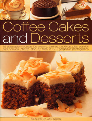 Coffee Cakes and Desserts: 70 Delectable Mousses, Ice Creams, Gateaux, Puddings, Pies, Pastries and Cookies, Shown Step-by-step in 300 Gorgeous Photographs (Paperback)