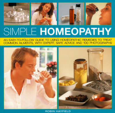Simple Homeopathy: An Easy-to-follow Guide to Using Homeopathic Remedies to Treat Common Ailments, with Expert Safe Advice and 100 Photographs (Paperback)
