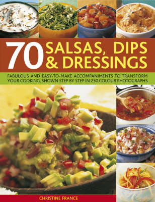 70 Salsas, Dips and Dressings: Fabulous and Easy-to-make Accompaniments to Transform Your Cooking, Shown Step-by-step in 250 Colour Photographs (Paperback)