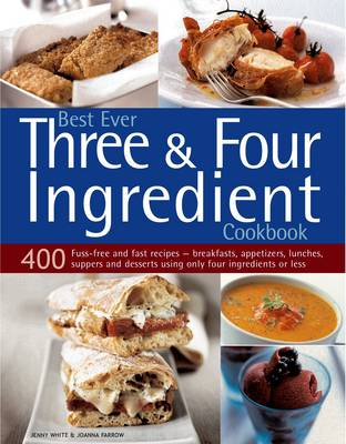 Best Ever Three and Four Ingredient Cookbook: 400 Fuss-free and Fast Recipes - Breakfasts, Appetizers, Lunches, Suppers and Desserts Using Only Four Ingredients or Less (Paperback)