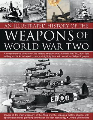 An Illustrated History of the Weapons of World War Two: A Comprehensive Directory of the Military Weapons Used in World War Two, from Field Artillery and Tanks to Torpedo Boats and Night Fighters, with More Than 180 Photographs (Paperback)