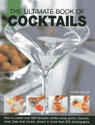 The Ultimate Book of Cocktails: How to Create Over 600 Fantastic Drinks Using Spirits, Liqueurs, Wine, Beer and Mixers (Hardback)