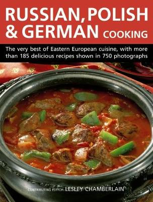 Russian, Polish & German Cooking: The Very Best of Eastern European Cuisine, with More Than 185 Delicious Recipes Shown in 750 Photographs (Hardback)