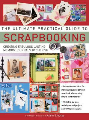 The Ultimate Practical Guide to Scrapbooking: Creating Fabulous Lasting Memory Journals to Cherish (Hardback)