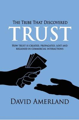 The Tribe That Discovered Trust: How Trust is Created, Propagated, Lost and Regained in Commercial Interactions (Paperback)