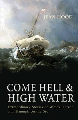 Come Hell and High Water: Extraordinary Stories of Wreck, Terror and Triumph on the Sea (Hardback)