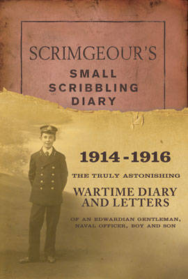 Scrimgeour's Scribbling Diary: The Truly Astonishing Wartime Diary and Letters of an Edwardian Gentleman, Naval Officer, Boy and Son (Hardback)