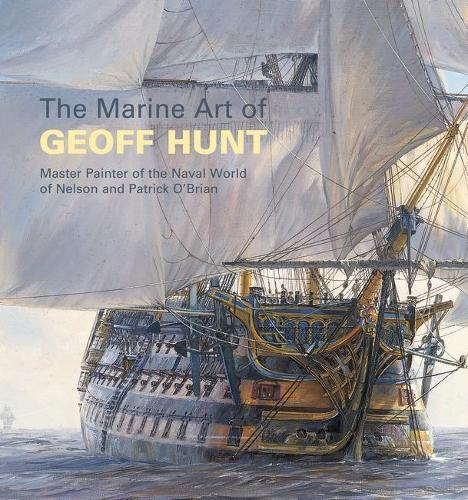 The Marine Art of Geoff Hunt: Master Painter of the Naval World of Nelson and Patrick O'Brian (Paperback)