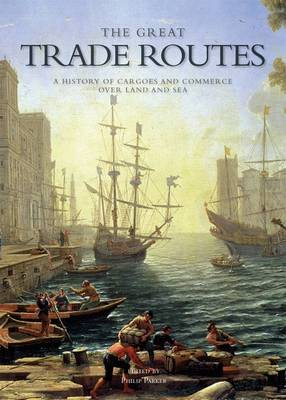 The Great Trade Routes: A History of Cargo and Commerce Over Land and Sea (Hardback)