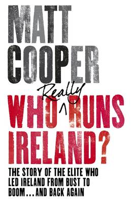 Who Really Runs Ireland?: The Story of the Elite Who Led Ireland from Bust to Boom ... and Back Again (Paperback)