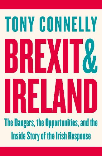 Brexit and Ireland: The Dangers, the Opportunities, and the Inside Story of the Irish Response (Paperback)
