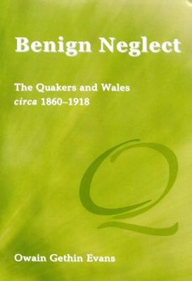 BENIGN NEGLECT: THE QUAKERS AND WALES CIRCA 1860-1918 (Paperback)