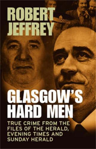Glasgow's Hard Men: True Crime from the Files of The Herald, Evening Times and Sunday Herald (Paperback)