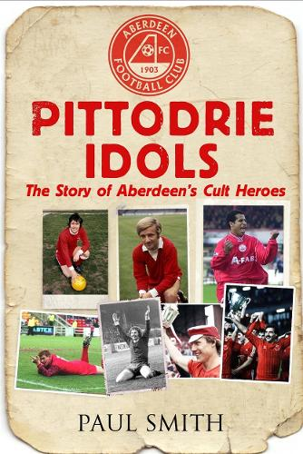 Pittodrie Idols: The Story of Aberdeen's Cult Heroes (Paperback)