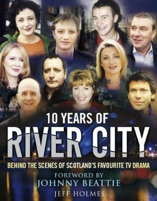 10 Years of River City: Behind the Scenes of Scotland's Favourite TV Drama (Hardback)