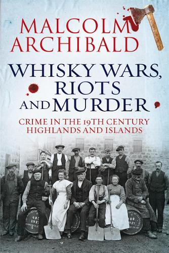 Whisky Wars, Riots and Murder: Crime in the 19th Century Highlands and Islands (Paperback)