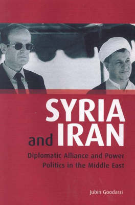 Syria and Iran: Diplomatic Alliance and Power Politics in the Middle East - Library of Modern Middle East Studies v. 55 (Hardback)