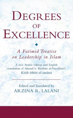 Degrees of Excellence: A Fatimid Treatise on Leadership in Islam - Ismaili Texts and Translations v. 8 (Hardback)