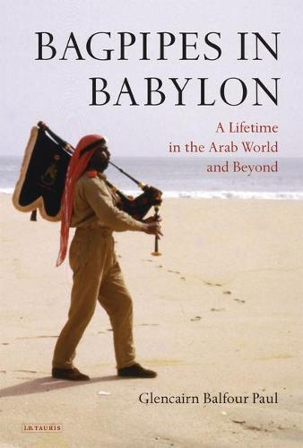 Bagpipes in Babylon: A Lifetime in the Arab World and Beyond (Hardback)