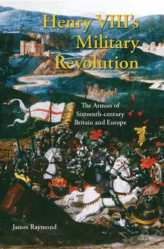 Henry VIII's Military Revolution: The Armies of Sixteenth-century Britain and Europe - International Library of Historical Studies v. 43 (Hardback)