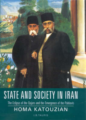 State and Society in Iran: The Eclipse of the Qajars and the Emergence of the Pahlavis - Library of Modern Middle East Studies v. 28 (Paperback)