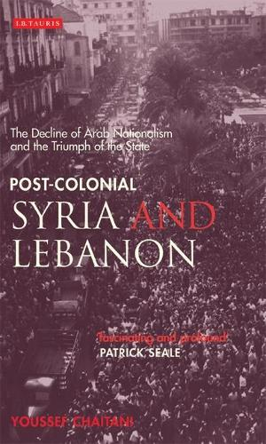 Post-colonial Syria and Lebanon: The Decline of Arab Nationalism and the Triumph of the State - Library of Middle East History v. 11 (Hardback)