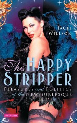 The Happy Stripper: Pleasures and Politics of the New Burlesque (Paperback)