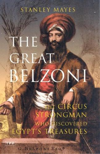 The Great Belzoni: The Circus Strongman Who Discovered Egypt's Ancient Treasures - International Library of Historical Studies (Paperback)