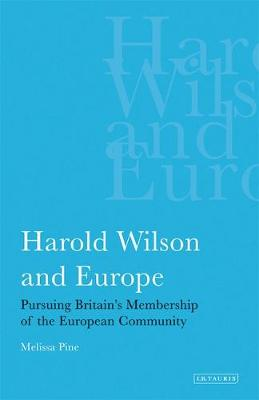 Harold Wilson and Europe: Pursuing Britain's Membership of the European Community - International Library of Political Studies (Hardback)
