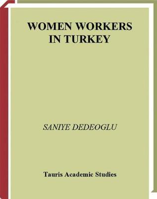 Women Workers in Turkey: Global Industrial Production in Istanbul (Hardback)