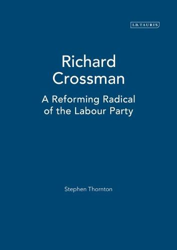 Richard Crossman: Pioneer of Welfare Provision and Labour Politics in Post-war Britain (Hardback)